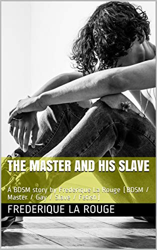 The Master and his Slave: A BDSM story by Frederique La Rouge (BDSM / Master / Gay / Slave / Fetish)...