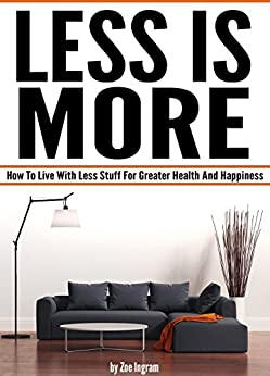 Less Is More: How To Live With Less Stuff For Greater Health And Happiness (Minimal Living, Minimalist Living Tips) by [Zoe Ingram]