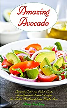 Amazing Avocado: Insanely Delicious Salad, Soup, Breakfast and Dessert Recipes for Better Health and Easy Weight Loss: Superfoods Cookbooks and Books (Healthy Weight Loss Diets Book 5) by [Alissa Noel Grey, Fat Loss Almanac]