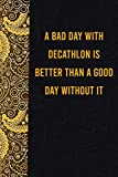 A bad day with decathlon is better than a good day without it: funny notebook for women men, cute journal for writing, appreciation birthday christmas gift for dogmatic decathlonlovers
