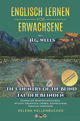 ENGLISCH LERNEN FÜR ERWACHSENE mit H.G.Wells The Country of Blind Tal der Blinden: Schneller Wortschatzaufbau, intuitiv Grammatik lernen, gesprochene Sprache verstehen Mit kostenlosem MP3-Download