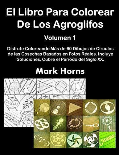 El Libro Para Colorear De Los Agroglifos Volumen 1: Disfrute Coloreando Más de 60 Dibujos de Círculos de las Cosechas Basados en Fotos Reales. Incluye ... Colorear De Los Circulos en Los Cultivos)