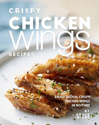 Crispy Chicken Wings Recipes: Enjoy Delish, Crispy Chicken Wings in No Time! (English Edition)