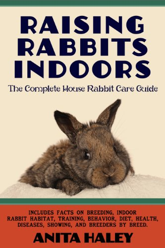 Raising Rabbits Indoors: The Complete House Rabbit Care Guide by [Anita Haley]