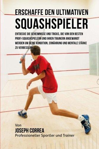 Erschaffe den ultimativen Squashspieler: Entdecke die Geheimnisse und Tricks, die von den besten Profi-Squashspielern und ihren Trainern angewandt ... Ernahrung und mentale Starke zu verbessern.