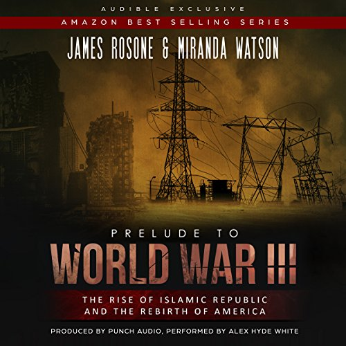 Prelude to World War III     The Rise of the Islamic Republic and the Rebirth of America              By:                                                                                                                                 James Rosone,                                                                                        Miranda Watson                               Narrated by:                                                                                                                                 Alex Hyde-White                      Length: 9 hrs and 3 mins     23 ratings     Overall 4.5