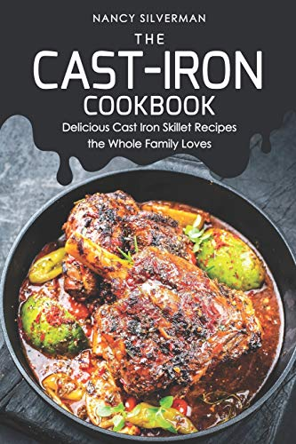 The Cast-Iron Cookbook: Delicious Cast Iron Skillet Recipes the Whole Family Loves