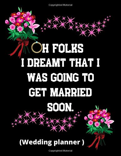 Oh Folks I dreamt that I was going to get married soon (Wedding Planner): A Step-by-Step Guide to Creating the Wedding You Want with the Budget You've ... planner and organizer/Excellent gift idea