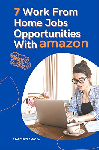 7 Work From Home Jobs Opportunities With Amazon: Job Opportunities At Amazon Work From Home by [Francisco Zamora]
