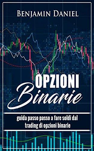 Opzioni Binarie: Guida Passo per Passo al fare Soldi dal Trading delle Opzioni Binarie (Italian Edition)