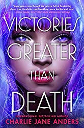 VICTORIES GREATER THAN DEATH, Charlie Jane Anders