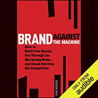 Brand Against the Machine     How to Build Your Brand, Cut Through the Marketing Noise, and Stand Out from the Competition              By:                                                                                                                                 John Morgan                               Narrated by:                                                                                                                                 Paul Michael Garcia                      Length: 6 hrs and 24 mins     10 ratings     Overall 3.8