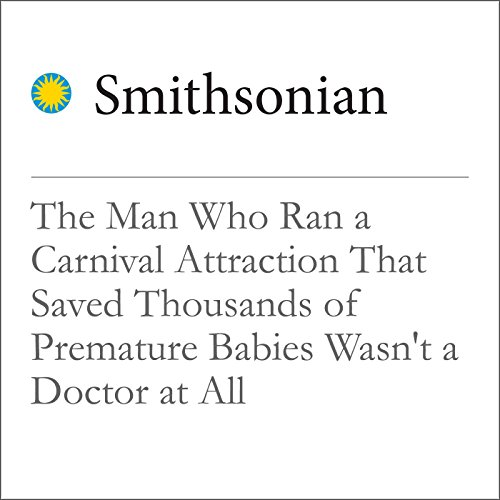 The Man Who Ran a Carnival Attraction That Saved Thousands of Premature Babies Wasn't a Doctor at All audiobook cover art