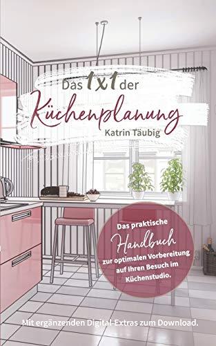 Das 1x1 der Küchenplanung: Das praktische Handbuch zur optimalen Vorbereitung auf Ihren Besuch im Küchenstudio
