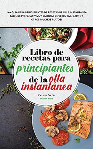 Libro de recetas para principiantes de la olla instantánea: Una guía para...