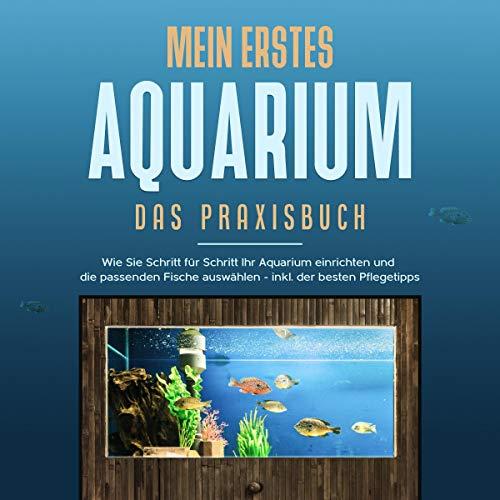 Mein erstes Aquarium - Das Praxisbuch: Wie Sie Schritt für Schritt Ihr Aquarium einrichten und die passenden Fische auswählen - inkl. der besten Pflegetipps