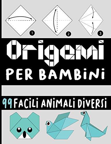origami per bambini: origami per bambini 10 anni una semplice guida per principianti e bambini con oltre 99 divertenti progetti di animali