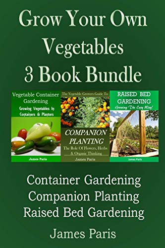 Grow Your Own Vegetables: 3 Book Bundle: Container Gardening, Raised Bed Gardening, Companion...