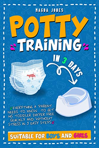 Potty Training in 3 Days: Everything a Parent Needs to Know  to Get His Toddler Diaper Free Quickly and Without Stress in 3 Easy Steps. Suitable for Boys and Girls