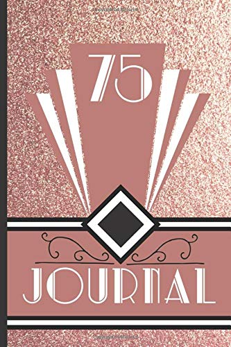 75 Journal: Record and Journal Your 75th Birthday Year to Create a Lasting Memory Keepsake (Rose Gold Art Deco Birthday Journals, Band 75)