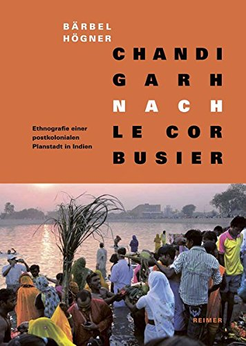 Chandigarh nach Le Corbusier: Ethnografie einer postkolonialen Planstadt in Indien
