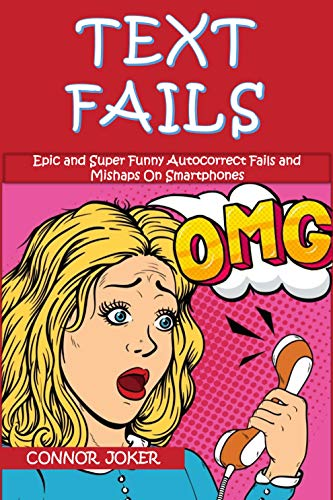 Text Fails: The Best Collection of Epic and Super Funny Autocorrect Fails and Mishaps On Smartphones, Crazy Conversations, and Text Message Fails! (Super Funny Text Fails Book 1)
