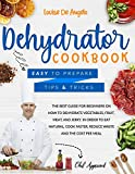 Dehydrator cookbook: The best guide for beginners on how to dehydrate vegetables, fruit, meat and jerky. In order to eat natural, cook faster, reduce waste and the cost per meal