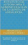 Estatuto de Autonomía y Administración de la Junta de Andalucía.: Recopilación de preguntas de test de oposiciones a cuerpos de la Junta de Andalucía. ... de oposiciones de la Junta de Andalucía)