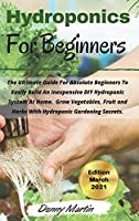 Hydroponics for beginners: The Ultimate Guide For Absolute Beginners To Easily Build An Inexpensive DIY Hydroponic System At Home. Grow Vegetables, Fruit and Herbs With Hydroponic Gardening Secrets. -March 2021 Edition-