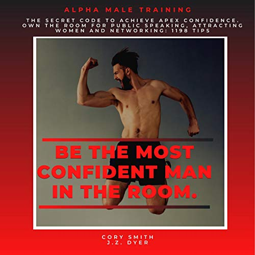 Be the Most Confident Man in the Room. The Secret Code to Achieve Apex Confidence. Own the Room for Public Speaking, Attracting Women and Networking: 1198 Tips  By  cover art