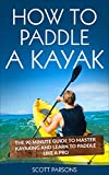 How to Paddle a Kayak: The 90 Minute Guide to Master Kayaking and...