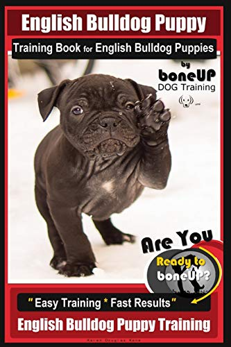 English Bulldog Puppy Training Book for English Bulldog Puppies By BoneUP DOG Tr: Are You Ready to Bone Up? Easy Training * Fast Results English Bulldog Puppy Training