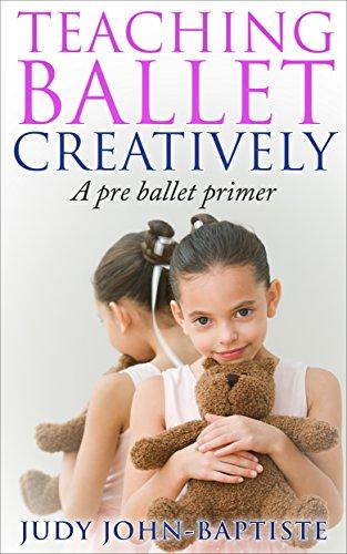 Teaching Ballet Creatively A Pre Ballet Primer: Teaching Ballet to children Pre-ballet teaching how to teach ballet How to teach creative dance (English Edition)