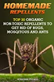 Homemade Repellents: Top 30 Organic Non-Toxic Repellents to Get Rid of Bugs, Mosqitous And Ants: (Ants, Flys, Roaches and Common Pests) (Organic Insect Repellent)
