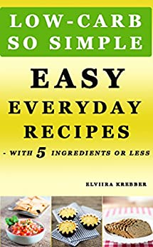 Low-Carb, So Simple - Easy Everyday Recipes with 5 Ingredients or Less: Gluten-Free, Sugar-Free, Grain-Free, Sweetener-Free, Wheat-Free, Grain-Free by [Elviira Krebber]