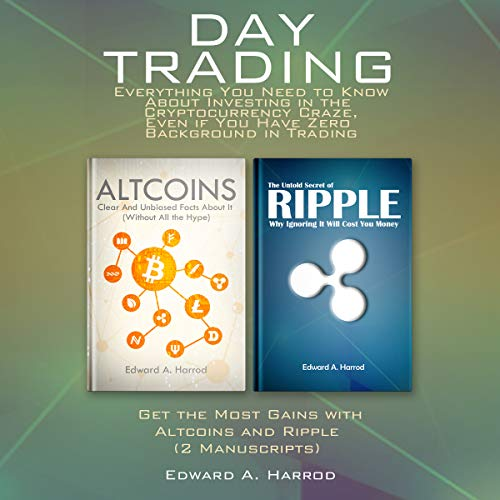Day Trading: Everything You Need to Know About Investing in the Cryptocurrency: Craze, Even if You Have Zero Background in Trading: Get the Most Gains with Altcoins and Ripple (2 Manuscripts) cover art