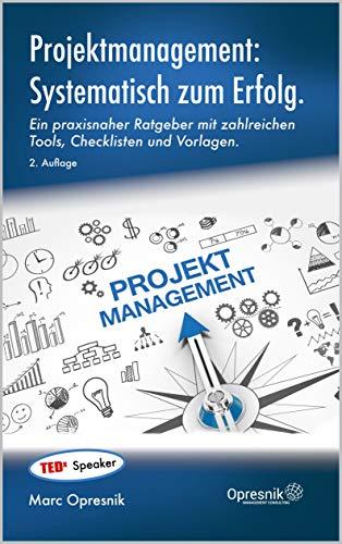 Projektmanagement: Systematisch zum Erfolg: Ein praxisnaher Ratgeber mit zahlreichen Tools, Checklisten und Vorlagen (Opresnik Management Guides 19)