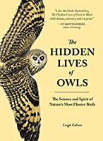 The Hidden Lives of Owls: The Science and Spirit of Nature's Most Elusive Birds