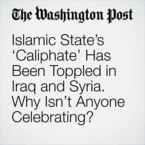 Islamic State's 'Caliphate' Has Been Toppled in Iraq and Syria. Why Isn't Anyone Celebrating? copertina