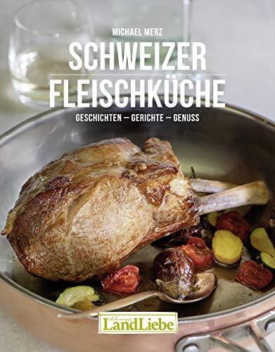 Schweizer Fleischküche: Geschichten – Gerichte – Genuss