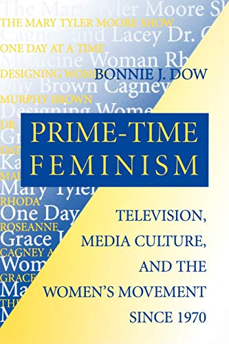 Prime-Time Feminism: Television, Media Culture, and the Women's Movement Since 1970 (Feminist Cultural Studies, the Medi