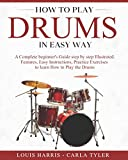 How to Play Drums in Easy Way: Learn How to Play Drums in Easy Way by this Complete Beginner's Illustrated Guide!Basics, Features, Easy Instructions