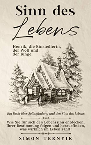 Sinn des Lebens. Henrik, die Einsiedlerin, der Wolf & der Junge. Ein Buch über Selbstfindung & den Sinn des Lebens. Wie Sie für sich den Lebenssinn entdecken & herausfinden was wirklich zählt im Leben