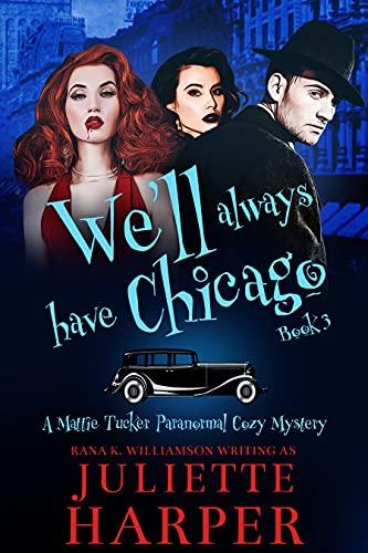 We'll Always Have Chicago: A Mattie Tucker Paranormal Cozy Mystery by [Juliette Harper, Rana K.  Williamson]