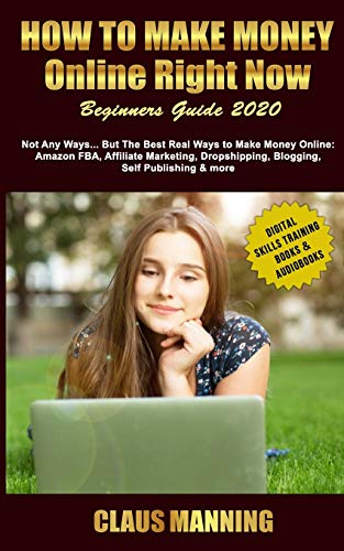 How to Make Money Online Right Now: Beginners Guide 2020 -Not Any Ways... but The Best Real Ways to Make Money Online: Amazon Fba, Affiliate ... (Digital Skills Training Books & Audiobooks)