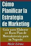 Cómo Planificar la Estrategia de Marketing: Guía para Elaborar un Buen Plan de Mercadotecnia para su Negocio