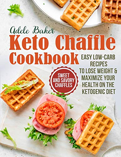 The Keto Chaffle Cookbook: Sweet and Savory Chaffles, Easy Low-Carb Recipes To Lose Weight & Maximize Your Health on the Ketogenic Diet