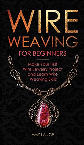 Wire Weaving for Beginners: Make Your First Wire Jewelry Project and Learn Wire Weaving Skills