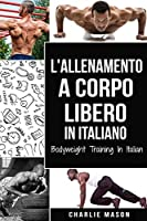 L'Allenamento a Corpo Libero In italiano/ Bodyweight Training In Italian: Come Usare la Ginnastica Calistenica per Diventare Più Forti e Più in Forma