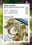 Les algues au naturel - Savoir les cueillir, les conserver et les cuisiner en 46 recettes